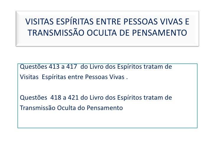 VISITAS ESPÍRITAS ENTRE PESSOAS VIVAS E TRANSMISSÃO OCULTA DE PENSAMENTO<br />Questões 413 a 417  do Livro dos Espíritos t...