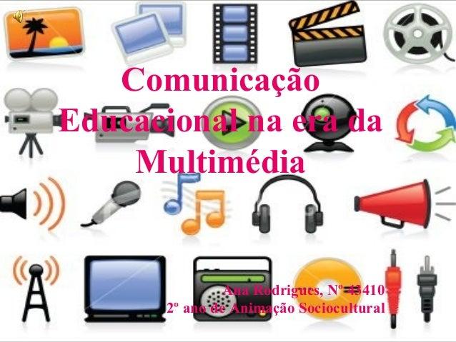 Comunicação Educacional na era da Multimédia Ana Rodrigues, Nº 43410 2º ano de Animação Sociocultural