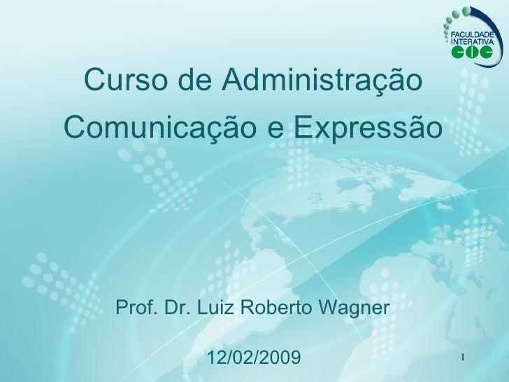 Curso de Administração Comunicação e Expressão 12 / 02 /2009 Prof. Dr.  Luiz Roberto Wagner