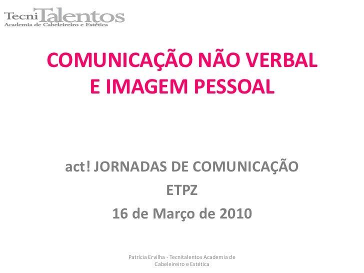 COMUNICAÇÃO NÃO VERBALE IMAGEM PESSOAL<br />act! JORNADAS DE COMUNICAÇÃO<br />ETPZ<br />16 de Março de 2010<br />Patrícia ...