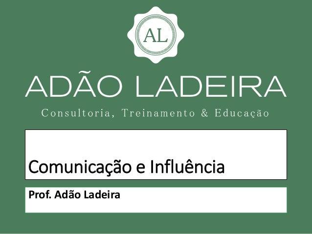 Comunicação e Influência Prof. Adão Ladeira