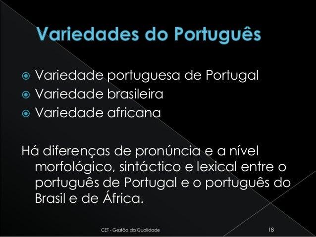  Variedade portuguesa de Portugal  Variedade brasileira  Variedade africana Há diferenças de pronúncia e a nível morfol...