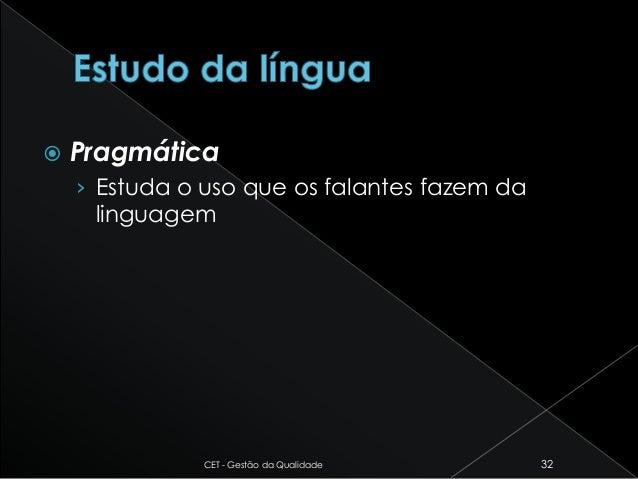  Pragmática › Estuda o uso que os falantes fazem da linguagem CET - Gestão da Qualidade 32