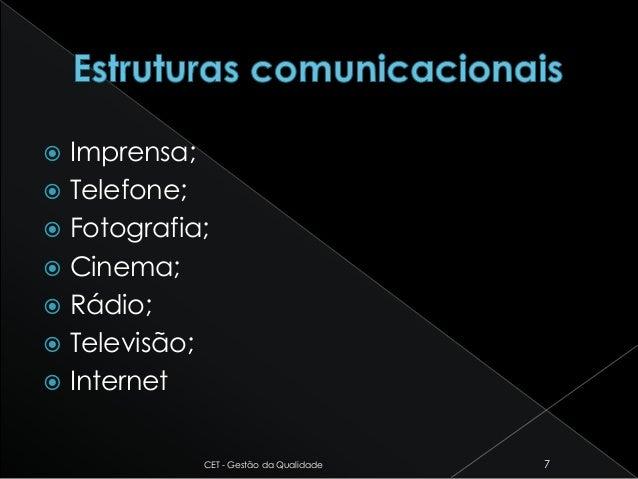  Imprensa;  Telefone;  Fotografia;  Cinema;  Rádio;  Televisão;  Internet CET - Gestão da Qualidade 7