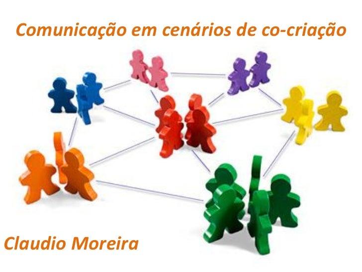 Comunicação em cenários de co-criaçãoClaudio Moreira