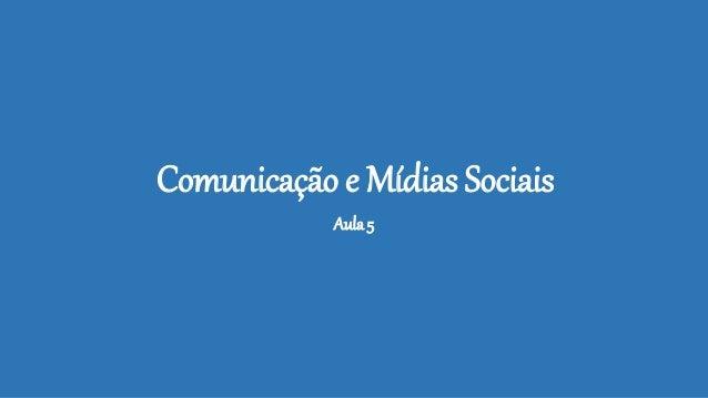 Comunicação e Mídias Sociais Aula 5
