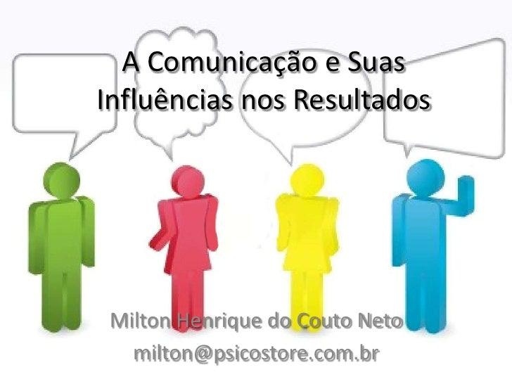 A Comunicação e SuasInfluências nos Resultados Milton Henrique do Couto Neto   milton@psicostore.com.br