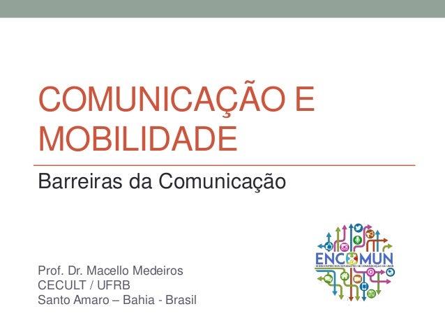 COMUNICAÇÃO E MOBILIDADE Barreiras da Comunicação Prof. Dr. Macello Medeiros CECULT / UFRB Santo Amaro – Bahia - Brasil