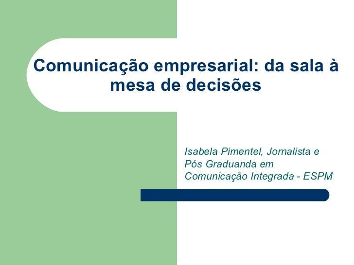 Comunicação empresarial : da sala à mesa de decisões Isabela Pimentel, Jornalista e Pós Graduanda em Comunicação Integrada...