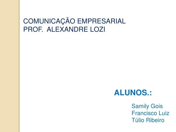 COMUNICAÇÃO EMPRESARIALPROF. ALEXANDRE LOZI                    ALUNOS.:                          Samily Gois              ...