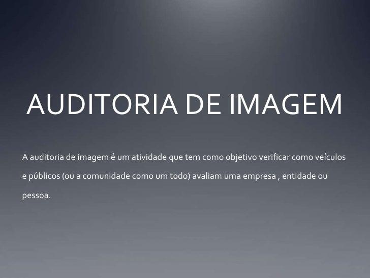 AUDITORIA DE IMAGEM<br />A auditoria de imagem é um atividade que tem como objetivo verificar como veículos e públicos (ou...