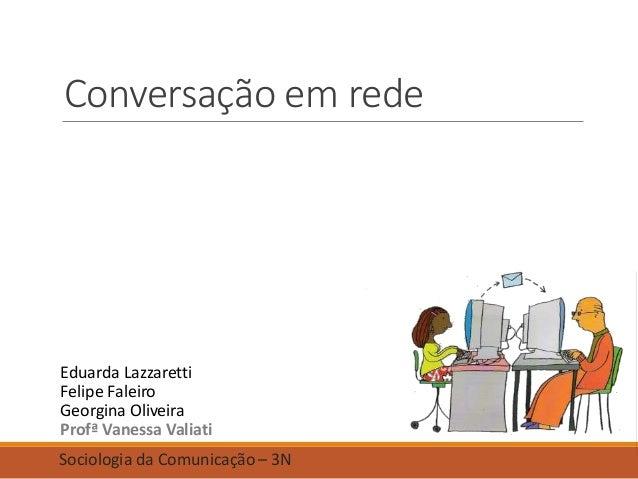 Conversação em rede Eduarda Lazzaretti Felipe Faleiro Georgina Oliveira Profª Vanessa Valiati Sociologia da Comunicação – ...