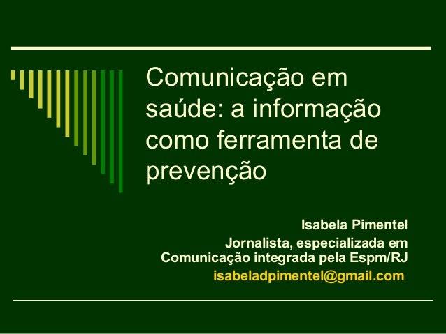 Comunicação emsaúde: a informaçãocomo ferramenta deprevenção                      Isabela Pimentel         Jornalista, esp...