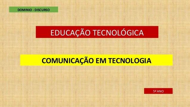 EDUCAÇÃO TECNOLÓGICA COMUNICAÇÃO EM TECNOLOGIA DOMINIO - DISCURSO 5º ANO