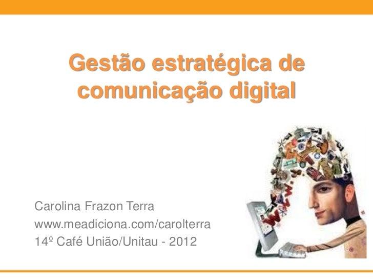Gestão estratégica de      comunicação digitalCarolina Frazon Terrawww.meadiciona.com/carolterra14º Café União/Unitau - 2012
