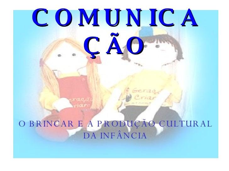 COMUNICAÇÃO O BRINCAR E A PRODUÇÃO CULTURAL DA INFÂNCIA