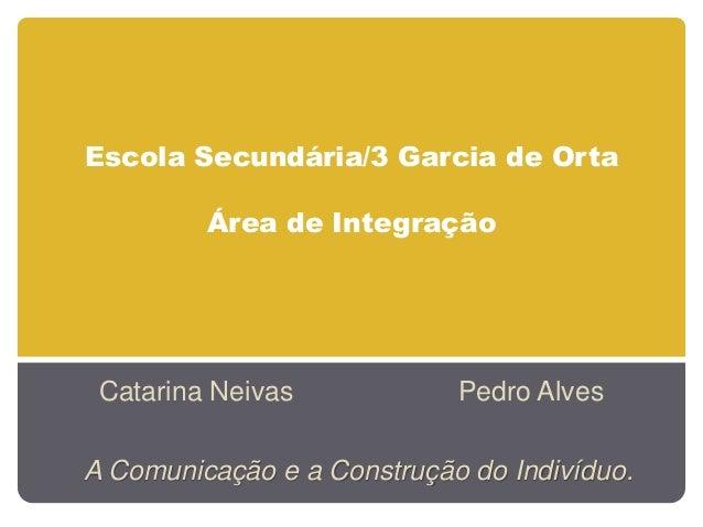 Escola Secundária/3 Garcia de OrtaÁrea de IntegraçãoCatarina Neivas Pedro AlvesA Comunicação e a Construção do Indivíduo.