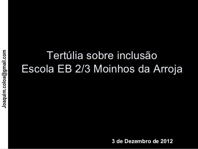 Tertúlia sobre inclusãoJoaquim.coloa@gmail.com                          Escola EB 2/3 Moinhos da Arroja                   ...