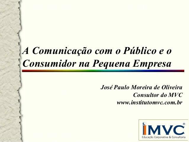 A Comunicação com o Público e o Consumidor na Pequena Empresa José Paulo Moreira de Oliveira Consultor do MVC www.institut...