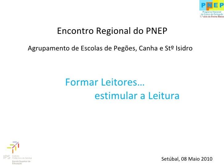 Agrupamento de Escolas de Pegões, Canha e Stº Isidro Formar Leitores… estimular a Leitura Encontro Regional do PNEP Setúba...