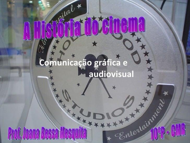 Comunicação gráfica e  audiovisual A História do cinema 10ºP - CMR Prof. Joana Bessa Mesquita