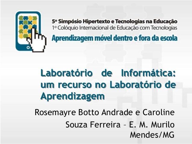Laboratório de Informática: um recurso no Laboratório de Aprendizagem Rosemayre Botto Andrade e Caroline Souza Ferreira – ...