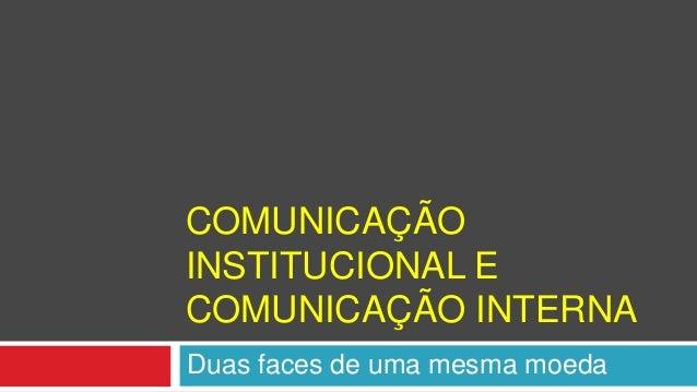 COMUNICAÇÃO  INSTITUCIONAL E  COMUNICAÇÃO INTERNA  Duas faces de uma mesma moeda