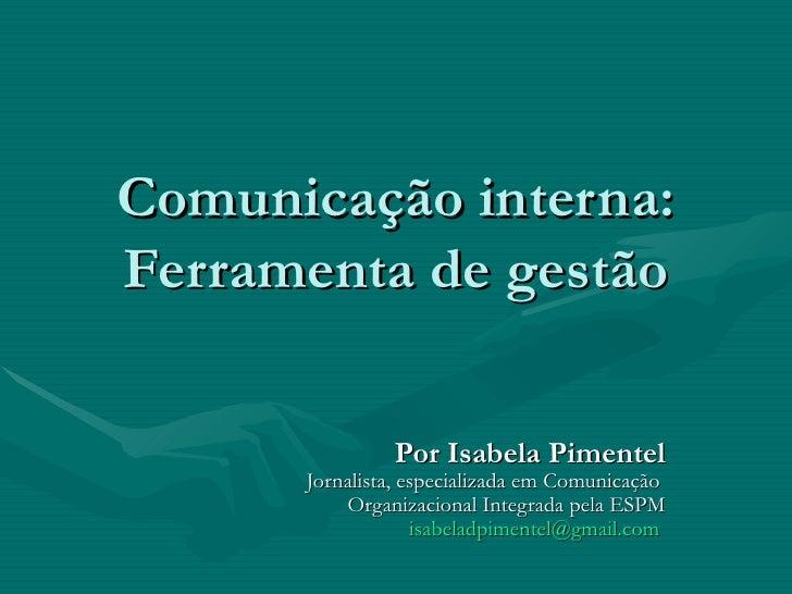 Comunicação interna:Ferramenta de gestão               Por Isabela Pimentel      Jornalista, especializada em Comunicação ...