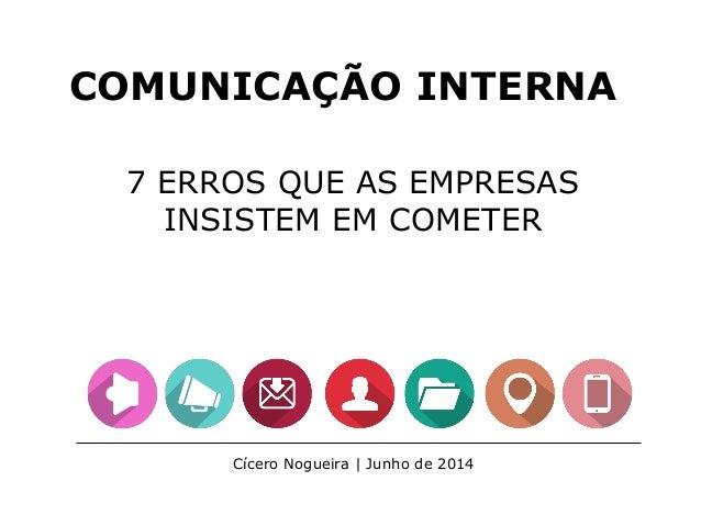 COMUNICAÇÃO INTERNA 7 ERROS QUE AS EMPRESAS INSISTEM EM COMETER Cícero Nogueira | Junho de 2014