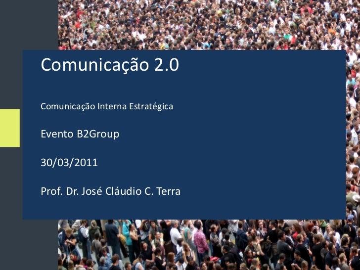 Comunicação 2.0Comunicação Interna EstratégicaEvento B2Group30/03/2011Prof. Dr. José Cláudio C. Terra