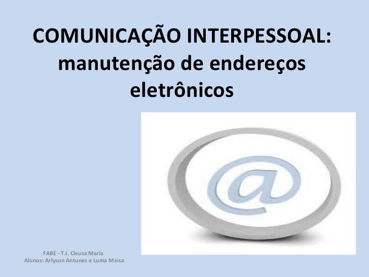COMUNICAÇÃO INTERPESSOAL: manutenção de endereços eletrônicos FABE - T.I. Cleusa Maria  Alunos: Arlyson Antunes e Luma Maisa