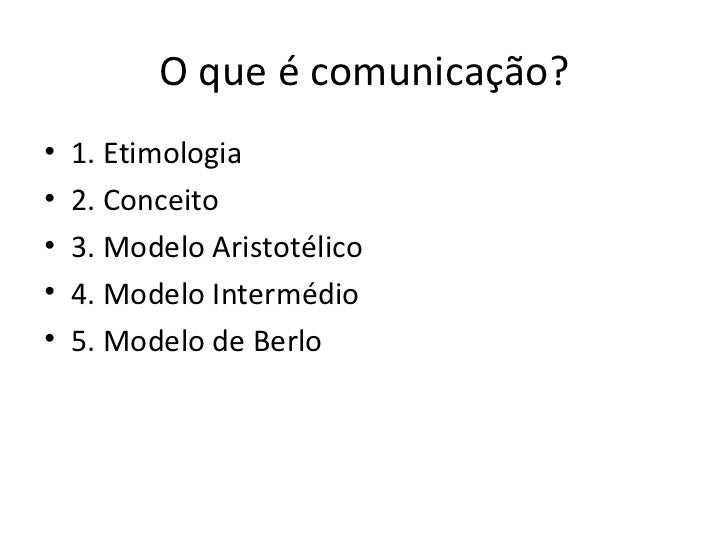 O que é comunicação? <ul><li>1. Etimologia </li></ul><ul><li>2. Conceito </li></ul><ul><li>3. Modelo Aristotélico </li></u...
