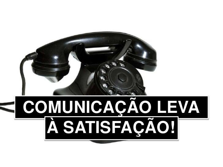 COMUNICAÇÃO LEVA À SATISFAÇÃO!<br />