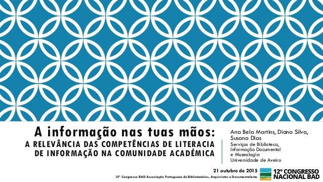 A informação nas tuas mãos: A RELEVÂNCIA DAS COMPETÊNCIAS DE LITERACIA DE INFORMAÇÃO NA COMUNIDADE ACADÉMICA Ana Bela Mart...