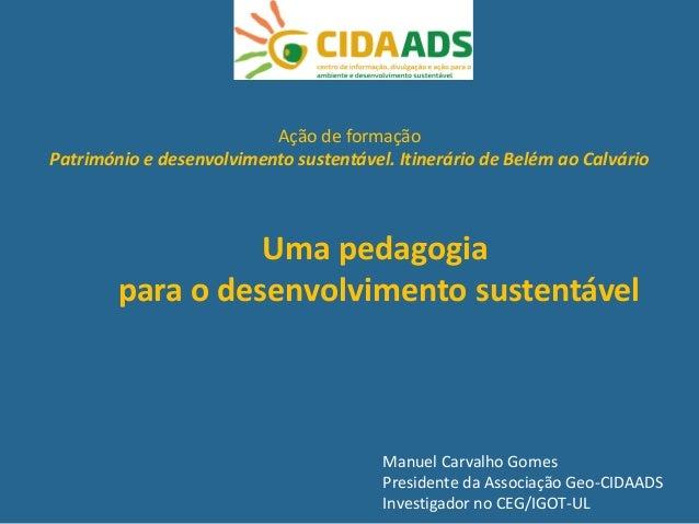Manuel Carvalho Gomes Presidente da Associação Geo-CIDAADS Investigador no CEG/IGOT-UL Uma pedagogia para o desenvolviment...