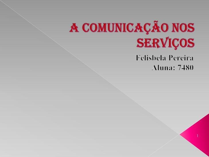 A Comunicação nos Serviços<br />Felisbela Pereira<br />Aluna: 7480<br />1<br />