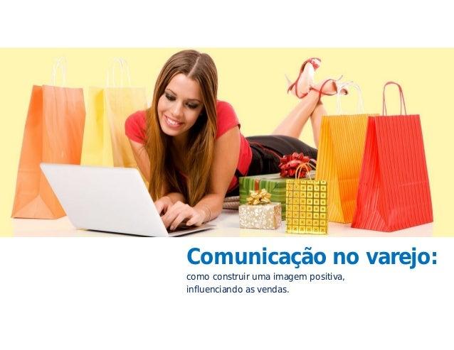 Comunicação no varejo: como construir uma imagem positiva, influenciando as vendas.