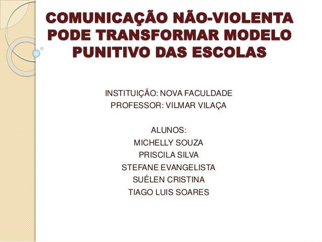 COMUNICAÇÃO NÃO-VIOLENTA PODE TRANSFORMAR MODELO PUNITIVO DAS ESCOLAS INSTITUIÇÃO: NOVA FACULDADE PROFESSOR: VILMAR VILAÇA...