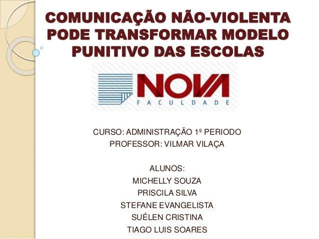 COMUNICAÇÃO NÃO-VIOLENTA PODE TRANSFORMAR MODELO PUNITIVO DAS ESCOLAS CURSO: ADMINISTRAÇÃO 1º PERIODO PROFESSOR: VILMAR VI...