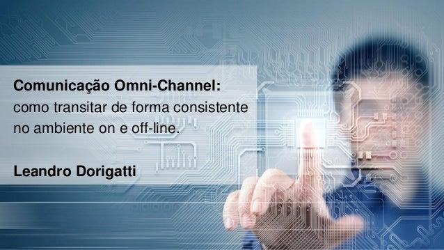 Comunicação Omni-Channel: como transitar de forma consistente no ambiente on e off-line. Leandro Dorigatti