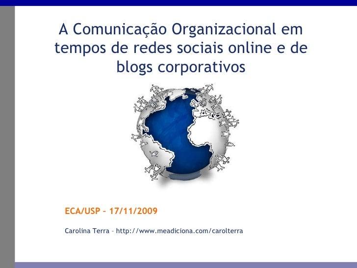 ECA/USP – 17/11/2009 A Comunicação Organizacional em tempos de redes sociais online e de blogs corporativos Carolina Terra...