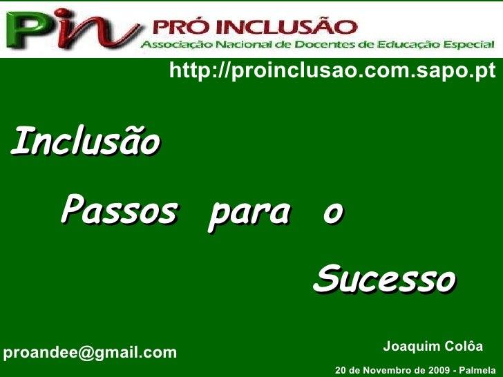 Inclusão  Passos  para  o  Sucesso 20 de Novembro de 2009 - Palmela http://proinclusao.com.sapo.pt proandee@gmail.com  Joa...