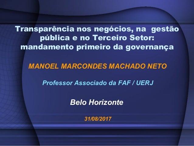 MANOEL MARCONDES MACHADO NETO Professor Associado da FAF / UERJ Belo Horizonte 31/08/2017 Transparência nos negócios, na g...