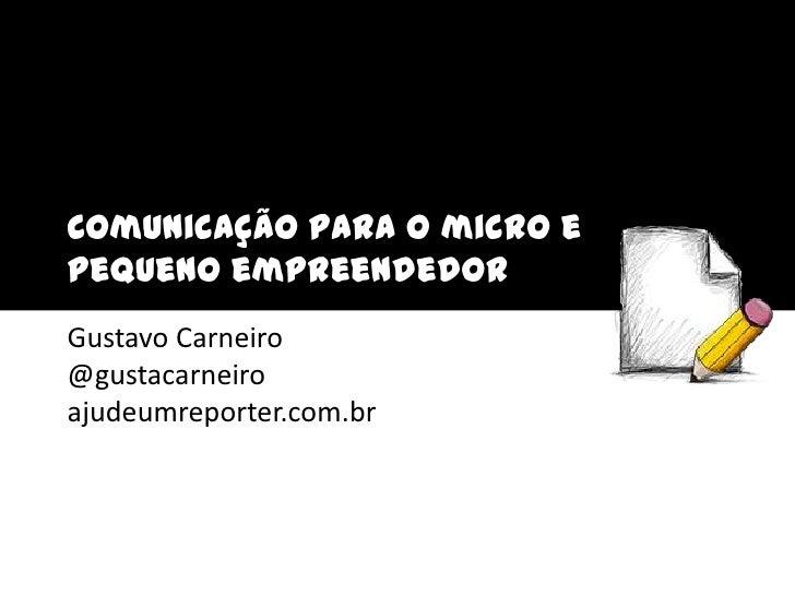 Comunicação para o micro e pequeno empreendedor<br />Gustavo Carneiro@gustacarneiroajudeumreporter.com.br<br />