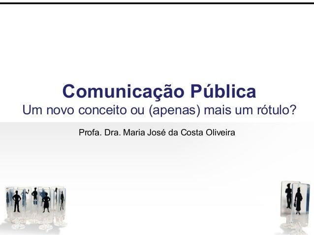 Comunicação Pública Um novo conceito ou (apenas) mais um rótulo? Profa. Dra. Maria José da Costa Oliveira
