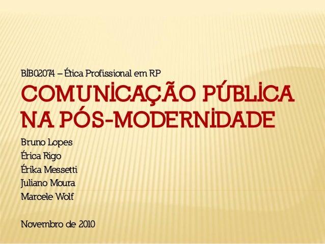 COMUNICAÇÃO PÚBLICA NA PÓS-MODERNIDADE Bruno Lopes Érica Rigo Érika Messetti Juliano Moura Marcele Wolf Novembro de 2010 B...