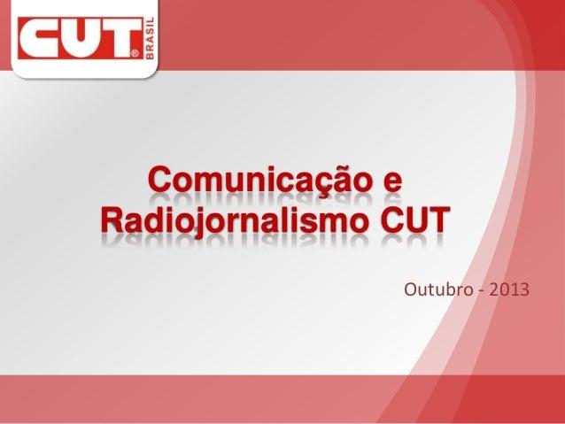 Comunicação e Radiojornalismo CUT Outubro - 2013