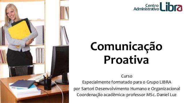 Centro  Administrativo  Comunicação  Proativa  Curso  Especialmente formatado para o Grupo LIBRA  por Sartori Desenvolvime...