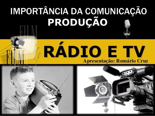 IMPORTÂNCIA DA COMUNICAÇÃOPRODUÇÃORÁDIO E TVApresentação: Romário Cruz