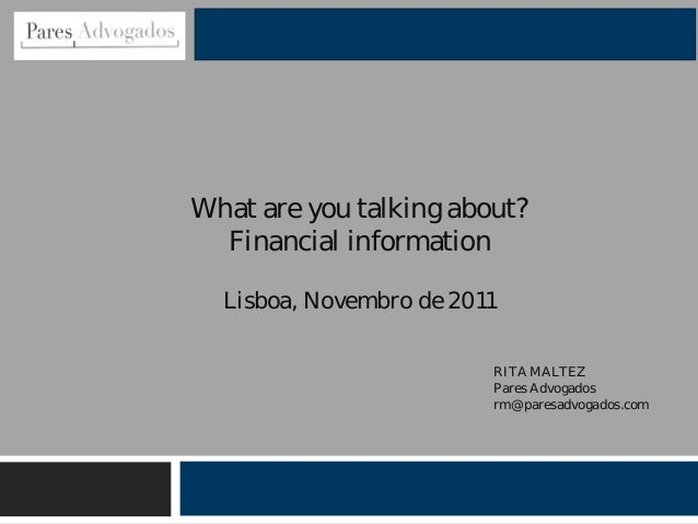 Lisboa, Novembro de 2011 What are you talking about? Financial information RITA MALTEZ Pares Advogados rm@paresadvogados.c...